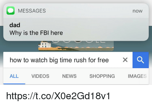 Fbi, Rush, and Big Time Rush: O MESSAGES  noW  dad  Why is the FBI here  how to watch big time rush for free  X O  SHOPPING  ALL  VIDEOS  IMAGES  NEWS https://t.co/X0e2Gd18v1
