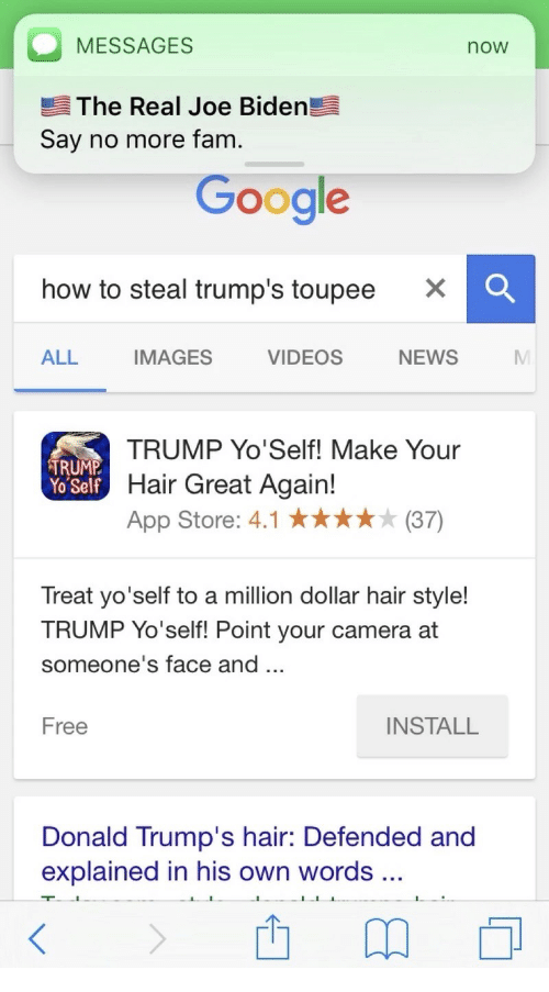 trump hair: O MESSAGES  noW  The Real Joe Biden  Say no more fam  Google  how to steal trump's toupee  X O  ALL  IMAGES  VIDEOS  NEWS  TRUMP Yo'Self! Make Your  TRUMP  Hair Great Again!  Yo Self  App Store: 4.1 (37)  Treat yo'self to a million dollar hair style!  TRUMP Yo'self! Point your camera at  someone's face and  INSTALL  Free  Donald Trump's hair: Defended and  explained in his own words