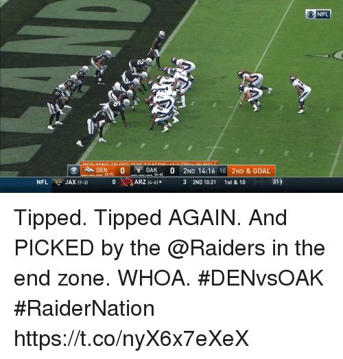 "Memes, Nfl, and Goal: O NFL  0AK .. 0 2ND 14:16 10 | 2ND & GOAL  3 2ND 10:21 1st & 10  DEN"",  O  13-71  4-6)  NFLJAX 17-3 ARZ -  31 Tipped. Tipped AGAIN. And PICKED by the @Raiders in the end zone.  WHOA. #DENvsOAK #RaiderNation https://t.co/nyX6x7eXeX"