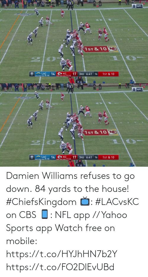 williams: O NFL  10  20  1ST & 10 E  LAC  1ST & 10  14  KC  (11-4)  17 3RD 6:41  16  - (5-10)   O NFL  10  20  1ST & 10 E  14  (5-10)  KC  (11-4)  17 3RD 6:41 16  1 ST & 10 Damien Williams refuses to go down.  84 yards to the house! #ChiefsKingdom  📺: #LACvsKC on CBS 📱: NFL app // Yahoo Sports app Watch free on mobile: https://t.co/HYJhHN7b2Y https://t.co/FO2DlEvUBd