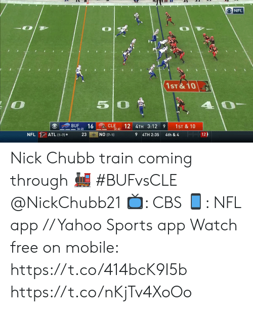 cle: O NFL  1ST&10  50  BUF  16  (6-2)  CLE  (2-6)  12 4TH 3:12  1ST &10  Jfan12  NFL ATL (1-7)  NO (7-1)  23  4TH 2:35  4th & 4 Nick Chubb train coming through 🚂 #BUFvsCLE @NickChubb21  📺: CBS 📱: NFL app // Yahoo Sports app Watch free on mobile: https://t.co/414bcK9I5b https://t.co/nKjTv4XoOo