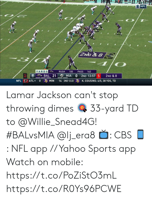 willie: O NFL  2NO &8  YARDS  100  RUSH  PASS  163  A BAL 21  MIA  2ND 13:57 5  2ND & 8  NFL ATL  K. COUSINS: 4/5, 38 YDS, TD  0  MIN  14 2ND 12:22 Lamar Jackson can't stop throwing dimes 🎯  33-yard TD to @Willie_Snead4G! #BALvsMIA @lj_era8  📺: CBS 📱: NFL app // Yahoo Sports app  Watch on mobile: https://t.co/PoZiStO3mL https://t.co/R0Ys96PCWE