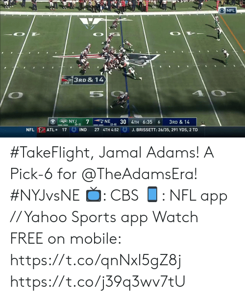 jamal: O NFL  3RD & 14  06  5  NE  7  30 4TH 6:35  (2-0)  NYJ  JETS  3RD & 14  (0-2)  NFL ATL  UIND  27 4TH 4:52  J. BRISSETT: 26/35, 291 YDS, 2 TD  17 #TakeFlight, Jamal Adams! A Pick-6 for @TheAdamsEra! #NYJvsNE  📺: CBS 📱: NFL app // Yahoo Sports app Watch FREE on mobile: https://t.co/qnNxI5gZ8j https://t.co/j39q3wv7tU