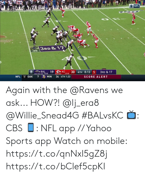 willie: O NFL  3RD &17  :05  BAL  КС  12-0) 3U 4TH 8:13 5  19  3RD &17  KC  (2-0)  NFL  7  34 4TH 1:23  OAK  MIN  SCORE ALERT Again with the @Ravens we ask... HOW?! @lj_era8 @Willie_Snead4G #BALvsKC  📺: CBS 📱: NFL app // Yahoo Sports app Watch on mobile: https://t.co/qnNxI5gZ8j https://t.co/bClef5cpKI