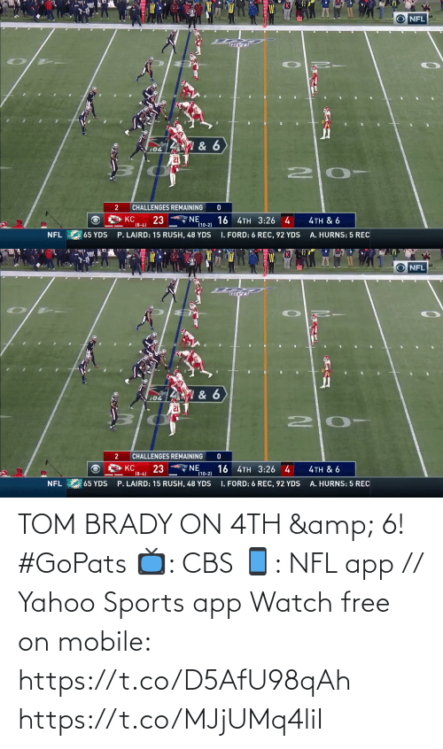 tom brady: O NFL  & 6  :04  2 0-  CHALLENGES REMAINING  NE  (10-2)  KC  23  (8-4)  16 4TH 3:26 4  4TH & 6  I. FORD: 6 REC, 92 YDS  NFL  65 YDS  P. LAIRD: 15 RUSH, 48 YDS  A. HURNS: 5 REC   NFL  W & 6  :04  2 0-  CHALLENGES REMAINING  'NE  (10-2)  23  16 4TH 3:26 4  KC  4TH & 6  (8-4)  65 YDS  P. LAIRD: 15 RUSH, 48 YDS  I. FORD: 6 REC, 92 YDS  NFL  A. HURNS: 5 REC TOM BRADY ON 4TH & 6! #GoPats  📺: CBS 📱: NFL app // Yahoo Sports app Watch free on mobile: https://t.co/D5AfU98qAh https://t.co/MJjUMq4liI