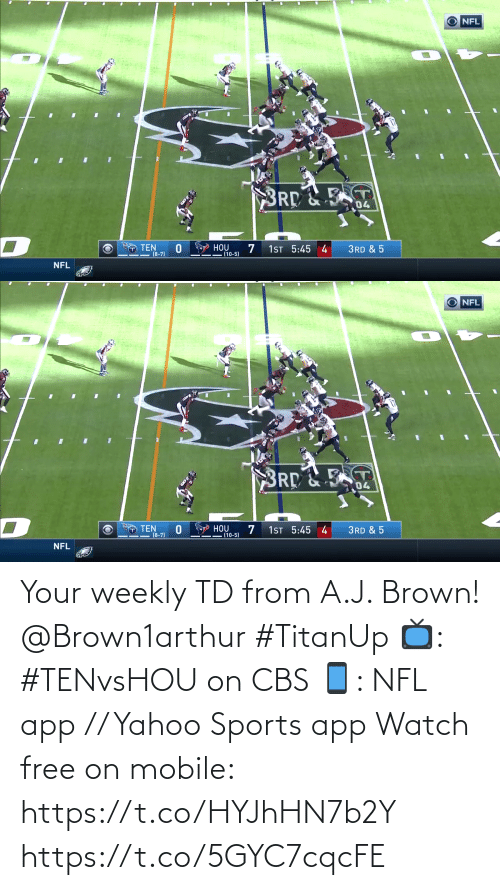 brown: O NFL  BRD&E  04  O TEN  (8-7)  HOU  (10-5)  1ST 5:45 4  3RD & 5  NFL   O NFL  BRD&T  04  O Y HOU  (10-5)  O TEN  (8-7)  1ST 5:45 4  3RD & 5  NFL Your weekly TD from A.J. Brown! @Brown1arthur #TitanUp  📺: #TENvsHOU on CBS 📱: NFL app // Yahoo Sports app Watch free on mobile: https://t.co/HYJhHN7b2Y https://t.co/5GYC7cqcFE