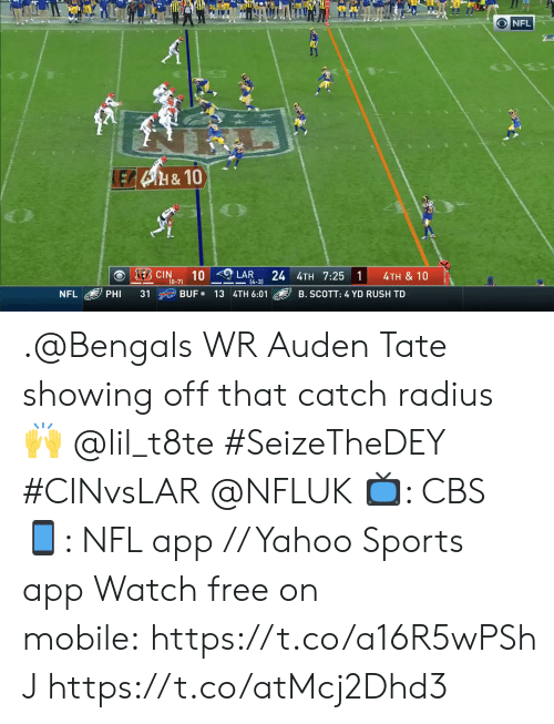 phi: O NFL  LEB4H&10  E CIN  10  24 4TH 7:25 1  LAR  4TH & 10  (0-7)  14-3)  BUF 13 4TH 6:01  NFL  PHI  31  B. SCOTT: 4 YD RUSH TD .@Bengals WR Auden Tate showing off that catch radius 🙌 @lil_t8te #SeizeTheDEY #CINvsLAR @NFLUK  📺: CBS 📱: NFL app // Yahoo Sports app Watch free on mobile:https://t.co/a16R5wPShJ https://t.co/atMcj2Dhd3