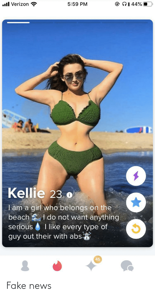 Fake, News, and Verizon: O NI 44% O  ll Verizon  5:59 PM  Kellie 23.o  I am a girl who belongs on the  I do not want anything  serious I like every type of  beach  guy out their with abs  45 Fake news