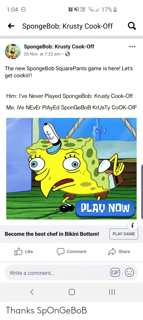 New Spongebob: O NI Y  17%  1:04 O  LTÉ  + SpongeBob: Krusty Cook-Off  SpongeBob: Krusty Cook-Off  26 Nov. at 7:22 am •  The new SpongeBob SquarePants game is here! Let's  get cookin'!  Him: I've Never Played SpongeBob: Krusty Cook-Off  Me: iVe NEVER PIAYED SponGeBoB KrUsTy COOK-OfF  PLAY NOW  Become the best chef in Bikini Bottom!  PLAY GAME  לן Like  Share  Comment  (GIF  Write a comment... Thanks SpOnGeBoB