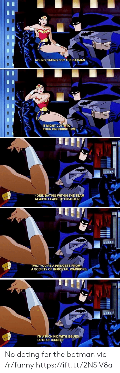 Rich Kid: O. NO DATING FOR THE BATMAN  IT MIGHT CU  YOUR BROODING TIME.  -ONE. DATING WITHIN THE TEAM  ALWAYS LEADS TO DISASTER.  TWO: YOU'RE A PRINCESS FROM  A SOCIETY OF IMMORTAL WARRIORS  I'M A RICH KID WITH ISSUES  LOTS OF ISSUES. No dating for the batman via /r/funny https://ift.tt/2NSIV8a