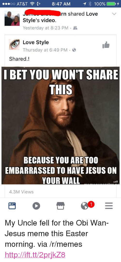 """Jesus Meme: o o  AT&T  8:47 AM  : 100% C +  rn shared Love  Style's video.  Yesterday at 8:23 PM .  Love Style  Thursday at 6:49 PM.  Shared.!  I BET YOU WON'T SHARE  THIS  BECAUSE YOU ARE TOO  EMBARRASSED TO HAVE JESUS ON  YOUR WALL  4.3M Views <p>My Uncle fell for the Obi Wan-Jesus meme this Easter morning. via /r/memes <a href=""""http://ift.tt/2prjkZ8"""">http://ift.tt/2prjkZ8</a></p>"""