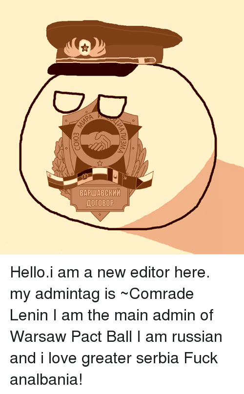 Greater Serbia: o  o  BAPWABCHHH  AOTOBOP  CO  BB  A  PA  EOlOD Hello.i am a new editor here. my admintag is ~Comrade Lenin I am the main admin of Warsaw Pact Ball I am russian and i love greater serbia Fuck analbania!