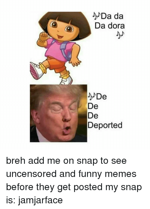 Memes, Dora, and And Funny: O O  Da da  Da dora  De  De  De  Deported breh add me on snap to see uncensored and funny memes before they get posted my snap is: jamjarface