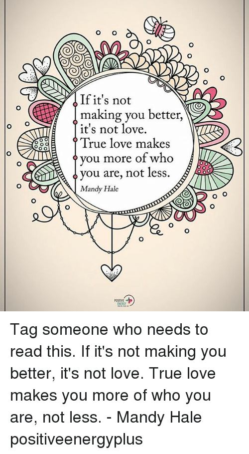 Love, Memes, and True: o O  If it's not  making you better,  it's not love.  88  True love makes  ? you more of who  ^ you are, not less.  Mandy Hale Tag someone who needs to read this. If it's not making you better, it's not love. True love makes you more of who you are, not less. - Mandy Hale positiveenergyplus