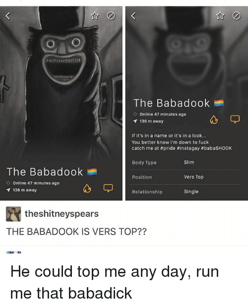 Versing: O O  The Babadook  O Online 47 minutes ago  136 m away  If it's in a name or it's in a look...  You better know I'm down to fuck  catch me at #pride #instagay #babasHOOK  Body Type  Slim  The Babadook  Position  Vers Top  O Online 47 minutes ago  136 m away  Single  Relationship  theshitneyspears  THE BABADOOK IS VERS TOP?? He could top me any day, run me that babadick