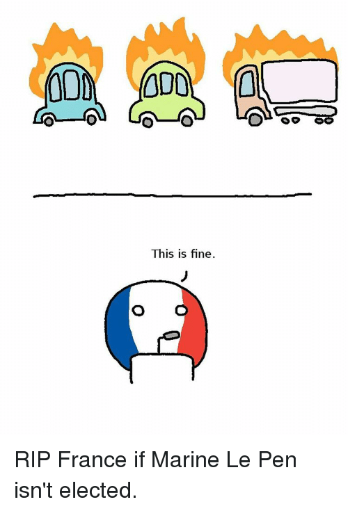 O O This Is Fine RIP France if Marine Le Pen Isn't Elected ...