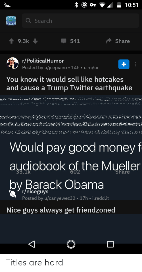 Trump Twitter: O O* V10:51  Search  541  9.3k  Share  r/PoliticalHumor  Posted by u/jcepiano 14h i.imgur  You know it would sell like hotcakes  and cause a Trump Twitter earthquake  Would pay good money f  audiobook ot the Mueller  by Barack Obama  r/niceguys  Posted by u/canyewez32 17h i.redd.it  Nice guys always get friendzoned Titles are hard