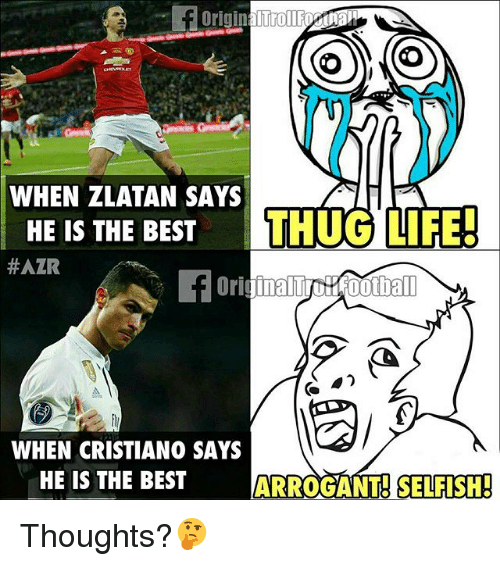Life, Memes, and Thug: O O  WHEN ZLATAN SAYS  HE IS THE BEST  THUG LIFE!  #AZR  WHEN CRISTIANO SAYS  HE IS THE BEST  ARROGANT SELFISH! Thoughts?🤔