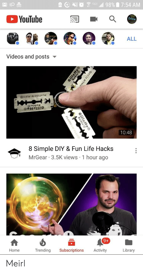 Mrgear: O-O  YouTube  ALL  0  Videos and posts  10:48  8 Simple DIY & Fun Life Hacks  MrGear 3.5K views 1 hour ago  94  Library  Trending Subscriptions Activity  Home Meirl