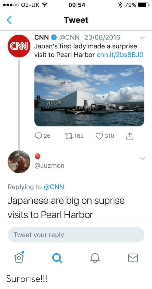 Suprise: o O2-UK  09:54  79%  Tweet  CNN@CNN 23/08/2016  Japan's first lady made a surprise  visit to Pearl Harbor cnn.it/2bs8BJO  CNN  @Juzmon  Replying to @CNN  Japanese are big on suprise  visits to Pearl Harbor  Tweet your reply Surprise!!!