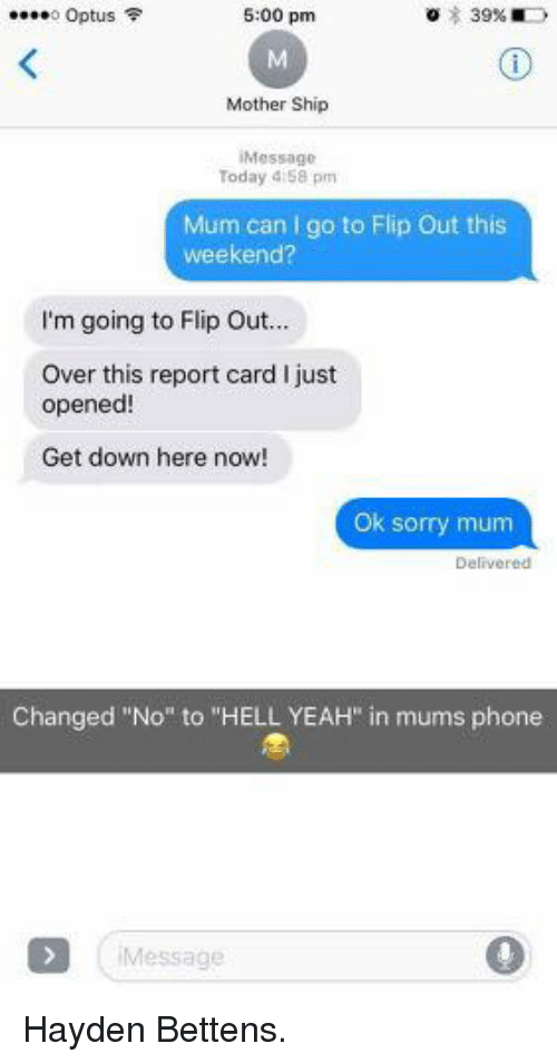 """Getting Down: o Optus  5:00 pm  Mother Ship  Message  Today 4:58 pm  Mum can I go to Flip Out this  weekend?  I'm going to Flip Ou...  Over this report card I just  opened  Get down here now!  Ok sorry mum  Delivered  Changed """"No"""" to """"HELL YEAH"""" in mums phone  Message Hayden Bettens."""