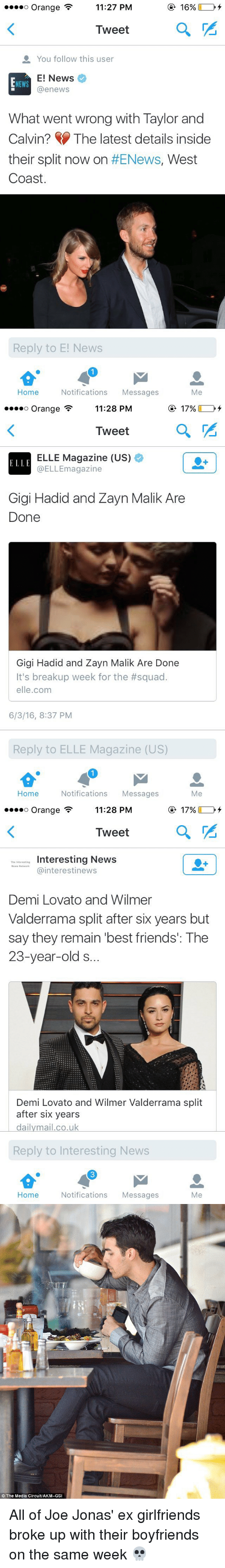 Squadding: o Orange F  11:27 PM  16%  Tweet  You follow this user  E! News  NEWS  enews  What went wrong with Taylor and  Calvin? The latest details inside  their split now on  #ENews, West  Coast.  Reply to E! News  Home  Notifications  Messages  Me   ooooo Orange F  11:28 PM  17%  Tweet  a  ELLE Magazine (US)  ELLE  @ELLEmagazine  Gigi Hadid and Zayn Malik Are  Done  Gigi Hadid and Zayn Malik Are Done  It's breakup week for the #squad.  elle.com  6/3/16, 8:37 PM  Reply to ELLE Magazine (US)  Home  Notifications  Messages  Me   ooooo Orange F  11:28 PM  17%  Tweet  a  Interesting News  Cainterestinews  Demi Lovato and Wilmer  Valderrama split after six years but  say they remain best friends': The  23-year-old S.  Demi Lovato and Wilmer Valderrama split  after six years  dailymail.co.uk  Reply to Interesting News  Home  Notifications  Messages  Me   The Media Circuit/AKM-GSI All of Joe Jonas' ex girlfriends broke up with their boyfriends on the same week 💀
