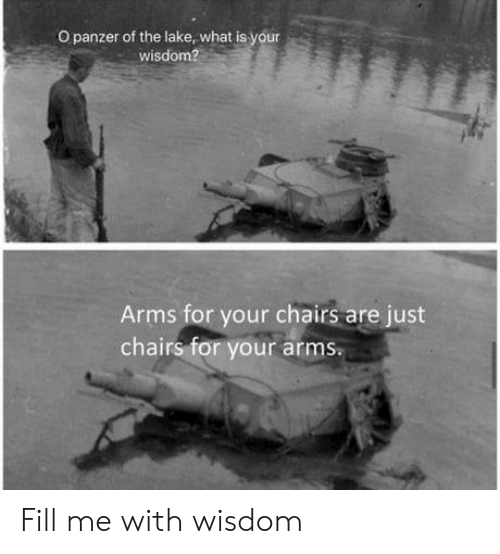 chairs: O panzer of the lake, what is your  wisdom?  Arms for your chairs are just  chairs for your arms Fill me with wisdom
