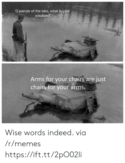 chairs: O panzer of the lake, what is your  wisdom?  Arms for your chairs  chairs for your  are just  arms. Wise words indeed. via /r/memes https://ift.tt/2pO02li