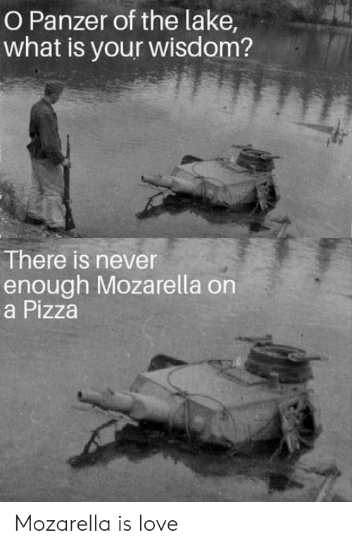 never enough: O Panzer of the lake  what is your wisdom?  There is never  enough Mozarella on  a Pizza Mozarella is love