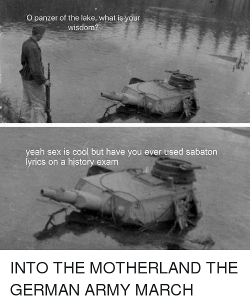Into The Motherland The German Army March: O panzer of the lake, what is your  wisdom?  yeah sex is cool but have you ever used sabaton  lyrics on a history exam
