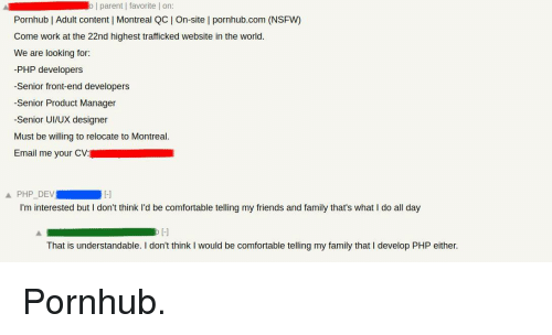 understandable: o | parent | favorite | on  Pornhub | Adult content | Montreal QC On-site l pornhub.com (NSFW)  Come work at the 22nd highest trafficked website in the world.  We are looking for:  -PHP developers  -Senior front-end developers  -Senior Product Manager  -Senior UI/UX designer  Must be willing to relocate to Montreal.  Email me your CV:  Ll  I'm interested but I don't think l'd be comfortable telling my friends and family that's what I do all day  That is understandable. I don't think I would be comfortable telling my family that I develop PHP either. Pornhub.