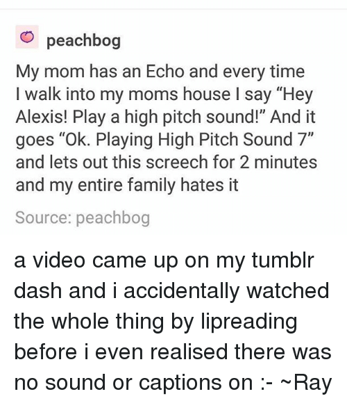 """echoes: O peachbog  My mom has an Echo and every time  I walk into my moms house l say """"Hey  Alexis! Play a high pitch sound!"""" And it  goes """"Ok. Playing High Pitch Sound 7""""  and lets out this screech for 2 minutes  and my entire family hates it  Source: peachbog a video came up on my tumblr dash and i accidentally watched the whole thing by lipreading before i even realised there was no sound or captions on :- ~Ray"""
