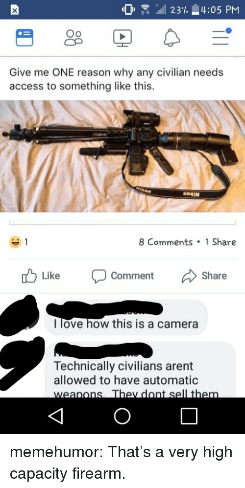 Love, Tumblr, and Access: O R alll 23% 4:05 PM  Oo  Oo  Give me ONE reason why any civilian needs  access to something like this.  OMIN  8 Comments 1 Share  Like  Comment  Share  l love how this is a camera  Technically civilians arent  allowed to have automatic memehumor:  That's a very high capacity firearm.