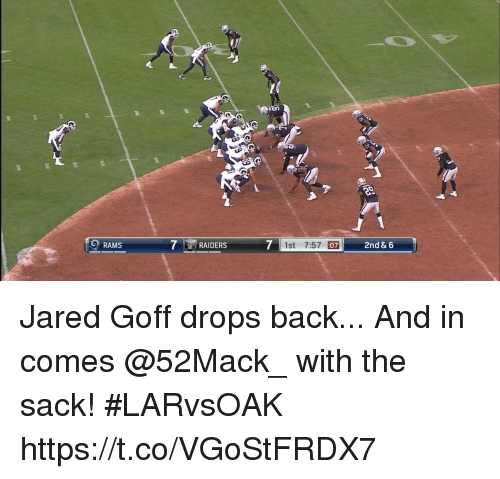 Memes, Jared, and Raiders: O RAMS  7 | RAIDERS  7  1st 7:57 07 Jared Goff drops back...   And in comes @52Mack_ with the sack! #LARvsOAK https://t.co/VGoStFRDX7