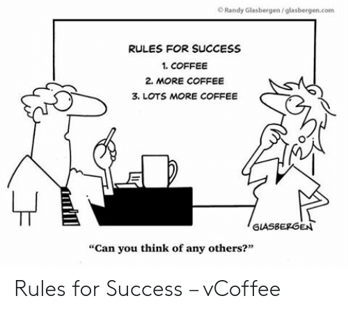 """Vcoffee: O Randy Glasbergen/glasbergen.com  RULES FOR SUCCESS  1. COFFEE  2. MORE COFFEE  3. LOTS MORE COFFEE  GLASBEPGEN  """"Can you think of any others?"""" Rules for Success – vCoffee"""