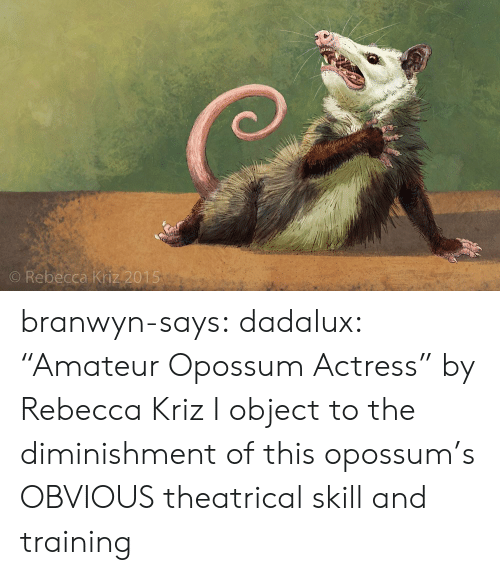 "actress: O Rebecca Kriz 2015 branwyn-says: dadalux: ""Amateur Opossum Actress"" by Rebecca Kriz I object to the diminishment of this opossum's OBVIOUS theatrical skill and training"