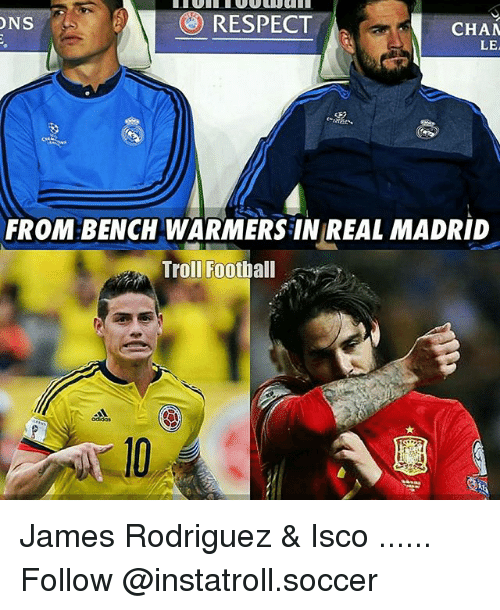 Memes, 🤖, and Madrid: O RESPECT  ONS  CHAM  LEA  FROM BENCH WARMERS IN REAL MADRID  Troll Football James Rodriguez & Isco ...... Follow @instatroll.soccer