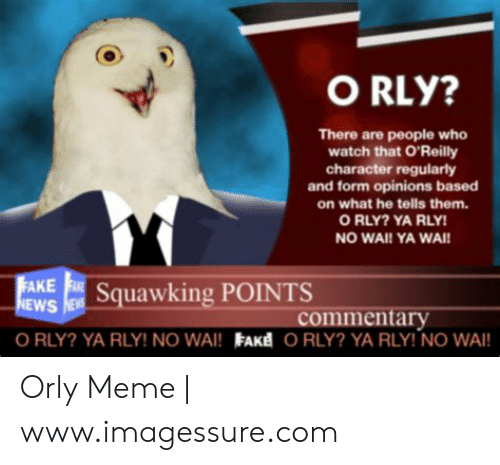 Ya Rly: O RLY?  There are people who  watch that O'Reilly  character regularly  and form opinions based  on what he tells them.  O RLY? YA RLY  NO WAI! YA WAI!  awking POINTS  EWS  AKE  commentary  O RLY? YA RLY! NO WAI! FAKE ORLY? YA RLY! NO WAI Orly Meme | www.imagessure.com