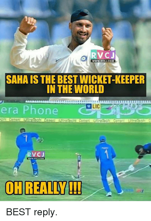 Memes, 🤖, and Era: o RVC J  WWW, RVCJ.COM  SAHA IS THE BEST WICKET-KEEPER  IN THE WORLD  LIC  era Phone  RVCJ  OH REALLY!!! BEST reply.