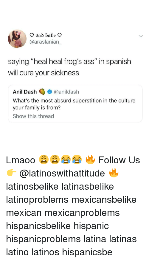 "Sickness: O sad babe V  @araslanian_  saying ""heal heal frog's ass"" in spanish  will cure your sickness  Anil Dashanildash  What's the most absurd superstition in the culture  your family is from?  Show this thread Lmaoo 😩😩😂😂 🔥 Follow Us 👉 @latinoswithattitude 🔥 latinosbelike latinasbelike latinoproblems mexicansbelike mexican mexicanproblems hispanicsbelike hispanic hispanicproblems latina latinas latino latinos hispanicsbe"