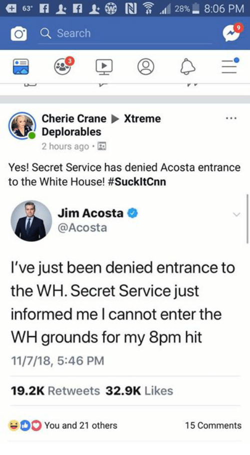 Deplorables: O Search  Cherie CraneXtreme  Deplorables  2 hours ago  Yes! Secret Service has denied Acosta entrance  to the White House! #SuckitCnn  Jim Acosta  @Acosta  I've just been denied entrance to  the WH. Secret Service just  informed me I cannot enter the  WH grounds for my 8pm hit  11/7/18, 5:46 PM  19.2K Retweets 32.9K Likes  You and 21 others  15 Comments