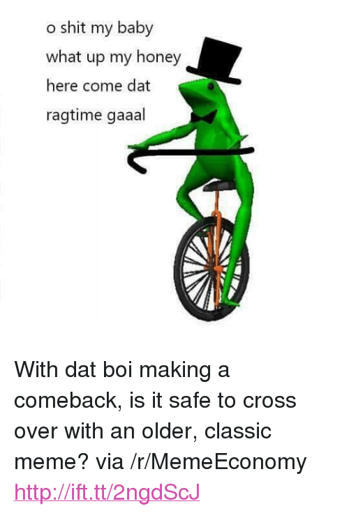 """Classic Meme: o shit my baby  what up my honey  here come dat  ragtime gaaal <p>With dat boi making a comeback, is it safe to cross over with an older, classic meme? via /r/MemeEconomy <a href=""""http://ift.tt/2ngdScJ"""">http://ift.tt/2ngdScJ</a></p>"""