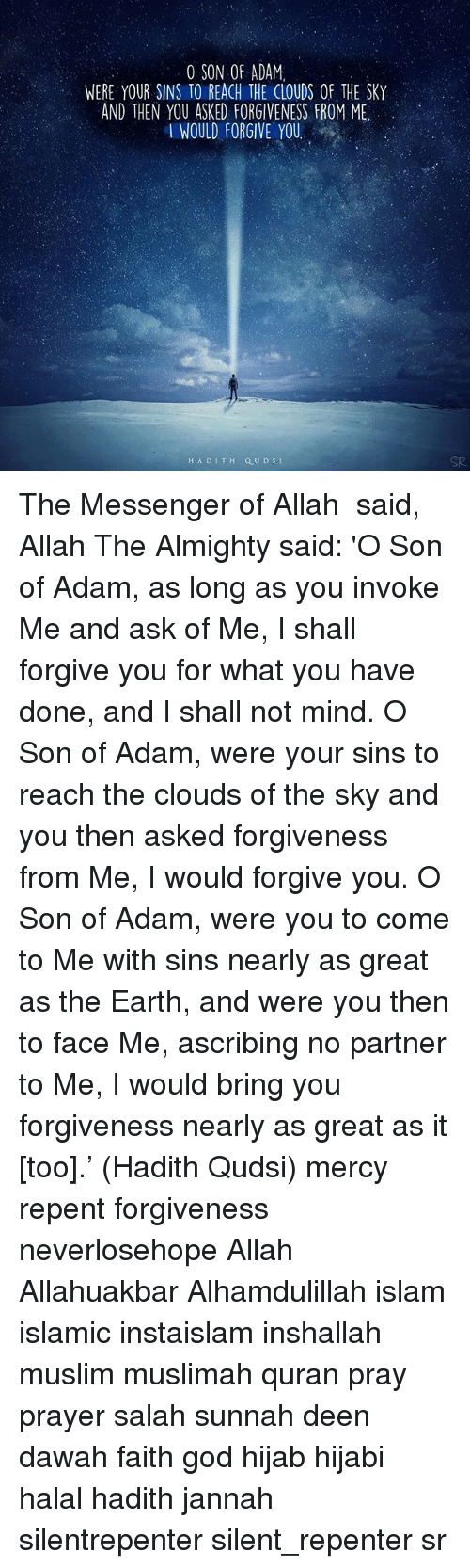 invoke: O SON OF ADAM.  WERE YOUR SINS TOREACH THE CLOUDS OF THE SKY  AND THEN YOU ASKED FORGIVENESS FROM ME  I WOULD FORGIVE YOU.  H A D I T H Q U D S-1 The Messenger of Allah ‎ﷺ said, Allah The Almighty said: 'O Son of Adam, as long as you invoke Me and ask of Me, I shall forgive you for what you have done, and I shall not mind. O Son of Adam, were your sins to reach the clouds of the sky and you then asked forgiveness from Me, I would forgive you. O Son of Adam, were you to come to Me with sins nearly as great as the Earth, and were you then to face Me, ascribing no partner to Me, I would bring you forgiveness nearly as great as it [too].' (Hadith Qudsi) mercy repent forgiveness neverlosehope Allah Allahuakbar Alhamdulillah islam islamic instaislam inshallah muslim muslimah quran pray prayer salah sunnah deen dawah faith god hijab hijabi halal hadith jannah silentrepenter silent_repenter sr