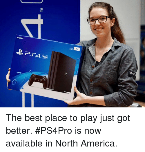 America, Dank, and Sony: O  SONY  Sony The best place to play just got better. #PS4Pro is now available in North America.