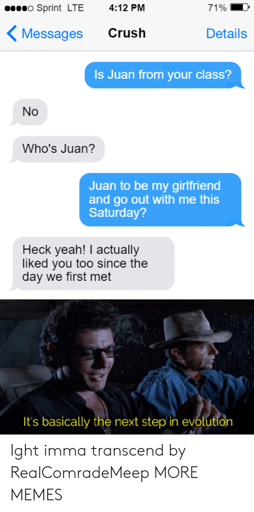 Sprint: o Sprint LTE  4:12 PM  71%  Crush  Messages  Details  Is Juan from your class?  No  Who's Juan?  Juan to be my girlfriend  and go out with me this  Saturday?  Heck yeah! I actually  liked you too since the  day we first met  It's basically the next step in evolution Ight imma transcend by RealComradeMeep MORE MEMES