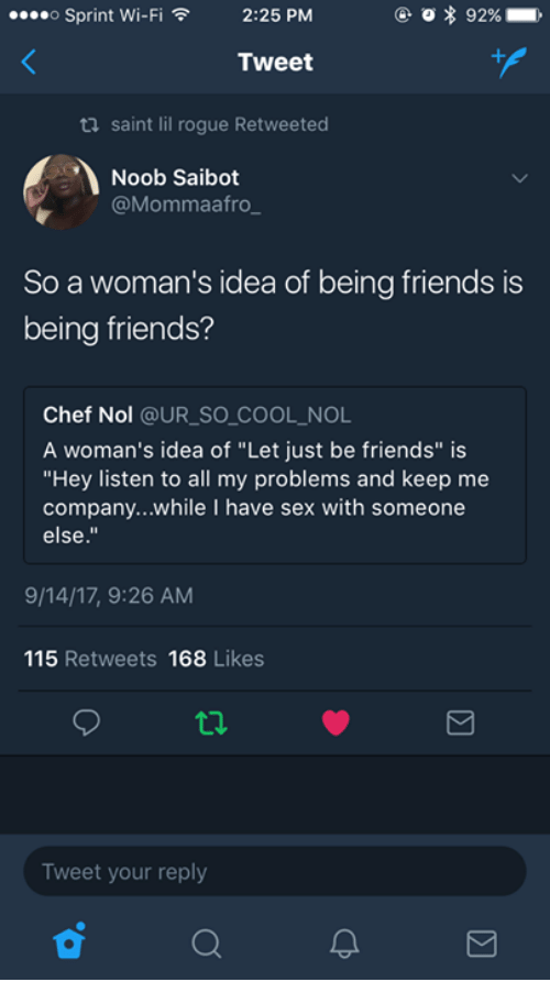 "Hey Listen: o Sprint Wi-Fi  O * 92%  ,  2:25 PM  ,  Tweet  ti saint lil rogue Retweeted  Noob Saibot  @Mommaafro  So a woman's idea of being friends is  being friends?  Chef Nol @UR_SO COOL NOL  A woman's idea of ""Let just be friends"" is  ""Hey listen to all my problems and keep me  company...while I have sex with someone  else.""  9/14/17, 9:26 AM  115 Retweets 168 Likes  Tweet your reply"