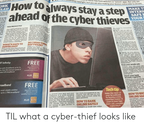 cred: o steal volD  Howtoalways stay astep  ahead of the cyberthieves  oreaching copyright, bu  Ul HUSic free from websites or'torrent apps.  ut you are also making your devices vulnerable to viruses  Not only are  LED  YOUR  WEV aM heard the  FROM PREVIOUS PAGE  nnectthan a laptop and phone, to create an ttachmeneeh  This their own win network and Jure anything, OF D  of the  users tojoin it Oncewhether in an  can then Tablet And sm  eans you should only useshould also be  CREC hst you  baye an thhe nte rep  wih betworks that you recoknise  and Frust. r in doubt, ask the  hop you are in. And if you 're  r unaure, don't use win to connect to  ware develoPe  the internes  instead, use your nections to scces  devices mobile connection.  WHAT SSAFETO  DOINEED  LOOK tot the pudtockt All  are You  THIS Is a must  YOUmr be aware that hleves try people who  to infect computers with viruses.such soe Ug  say  on  or on tablets -youo  the webaites wner has been  erihed 1  eem  2  make surE  your bank s web address  T Infinity  register site names that look very  sirnlar to the correct address, or  sites that are spelled tike real  addresses, but with common  re optic broadband, up to 5x  er than the average speed of  dard UK broadband  tor 6 months  then £15 miornthly  BT Line f15 99  Keep your detalls safe  AGAIN, this msy s®ern like  common sense, but do not shars  og-in details with anybod  sticker attached to the screes  Check your bank  IDEALLY, you should  roadbund FREE  up to 17Mb broadband h to  bank  In addition, if your bas  it, subscribe to a text  service that will sen  weekly or daily balane  BT Line £15  to protect your data and your can crack your password on, say,  computer, it is worth ang Amazon, they will then try your  Make the most ol  HOW TOSHO  antivirus software such as online bank account using the  Avira, whieh is tree and available same password.  from the Play Store and Apple  r broadband  buying a new  perfast router. If  yours is over two  years old, consider  PLUS E75  ONLINESA  SHOPPING online  growing business  comes with a risk  know if your cred  runs  su  and checks that no hackers  are trying to gain access to ONLINESAFELY  THERE'S no doubt that online  re TIL what a cyber-thief looks like