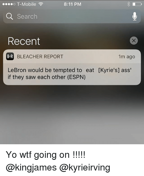 Reportate: o T-Mobile  8:11 PM  Q Search  Recent  B R  BLEACHER REPORT  1m ago  LeBron would be tempted to eat [Kyrie's] ass'  if they saw each other (ESPN) Yo wtf going on !!!!! @kingjames @kyrieirving