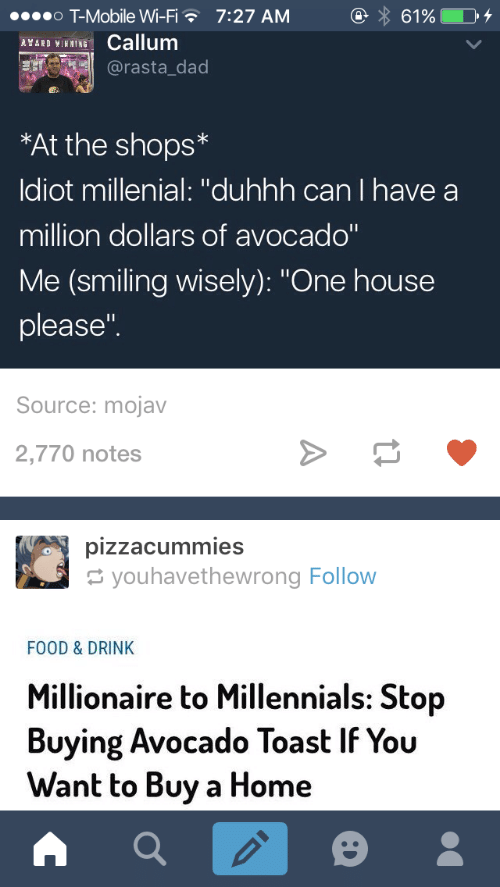 """millenial: o T-Mobile Wi-Fi  INCallum  7:27 AM  @rasta_dad  *At the shops*  ldiot millenial: """"duhhh can I have a  million dollars of avocado""""  Me (smiling wisely): """"One house  please""""  Source: mojav  2,770 notes  youhavethewrong Follow  FOOD & DRINK  Millionaire to Millennials: Stop  Buying Avocado Toast IF You  Want to Buy a Home"""