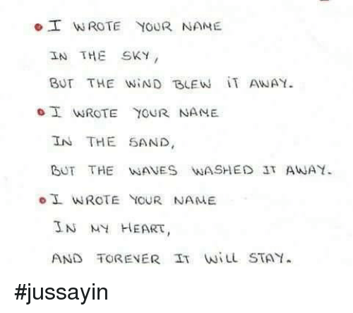 wane: o T WROTE YOUR NAME  IN THE SKY  BUT THE WIND BLE w iT ANAY.  I MAROTE YOUR NAME.  IN THE SAND  BUT THE WANE'S WASHED 3TAWA  WROTE YOUR NAME  IN MY HEART  AND TORENER IT STAY. #jussayin